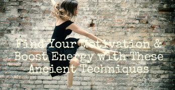 Find Your Motivation & Increase Energy with These Ancient Techniques