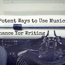 9 Potent Ways to Use Music to Enhance Your Writing